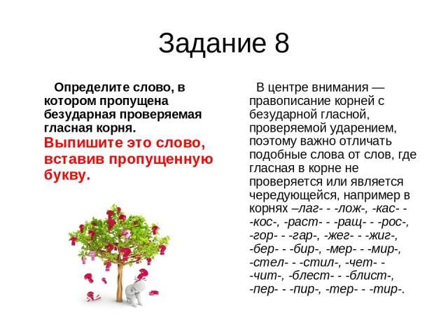 Задание 8 Определите слово, в котором пропущена безударная проверяемая гласная корня. Выпишите это слово, вставив пропущенную букву. В центре внимания — правописание корней с безударной гласной, проверяемой ударением, поэтому важно отличать подобные…