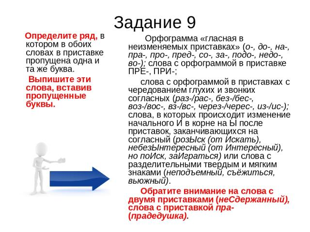 Задание 9 Определите ряд, в котором в обоих словах в приставке пропущена одна и та же буква. Выпишите эти слова, вставив пропущенные буквы. Орфограмма «гласная в неизменяемых приставках» (о-, до-, на-, пра-, про-, пред-, со-, за-, подо-, недо-, во-)…