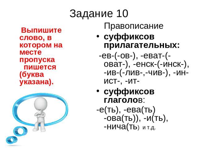 Задание 10 Выпишите слово, в котором на месте пропуска пишется (буква указана). Правописание суффиксов прилагательных: -ев-(-ов-), -еват-(-оват-), -енск-(-инск-), -ив-(-лив-,-чив-), -ин- ист-, -ит- суффиксов глаголов: -е(ть), -ева(ть) -ова(ть)), -и(…