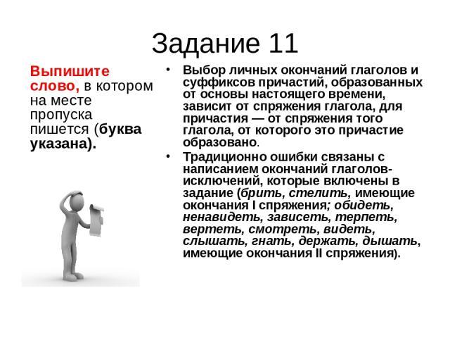 Задание 11 Выпишите слово, в котором на месте пропуска пишется (буква указана). Выбор личных окончаний глаголов и суффиксов причастий, образованных от основы настоящего времени, зависит от спряжения глагола, для причастия — от спряжения того глагола…