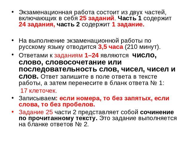 Экзаменационная работа состоит из двух частей, включающих в себя 25 заданий. Часть 1 содержит 24 задания, часть 2 содержит 1 задание. На выполнение экзаменационной работы по русскому языку отводится 3,5часа (210 минут). Ответами к заданиям 1–24 явл…