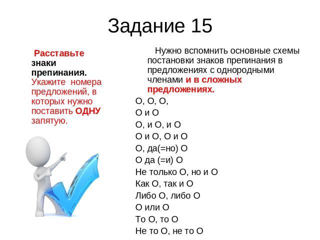 Задание 15 Расставьте знаки препинания. Укажите номера предложений, в которых нужно поставить ОДНУ запятую. Нужно вспомнить основные схемы постановки знаков препинания в предложениях с однородными членами и в сложных предложениях. O, O, O, O и O O, …
