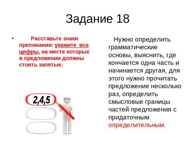 Задание 18 Расставьте знаки препинания: укажите все цифры, на месте которых в предложении должны стоять запятые. Нужно определить грамматические основы, выяснить, где кончается одна часть и начинается другая, для этого нужно прочитать предложение не…
