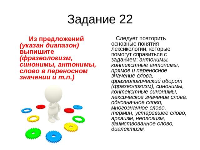 Задание 22 Из предложений (указан диапазон) выпишите (фразеологизм, синонимы, антонимы, слово в переносном значении и т.п.) Следует повторить основные понятия лексикологии, которые помогут справиться с заданием: антонимы, контекстные антонимы, прямо…