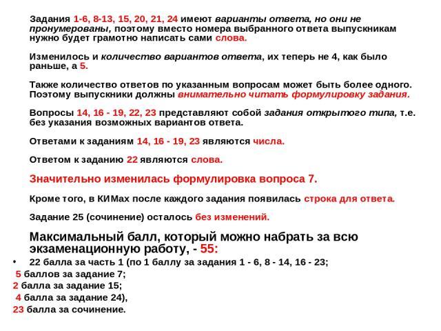 Задания 1-6, 8-13, 15, 20, 21, 24 имеют варианты ответа, но они не пронумерованы, поэтому вместо номера выбранного ответа выпускникам нужно будет грамотно написать сами слова. Изменилось и количество вариантов ответа, их теперь не 4, как было раньш…