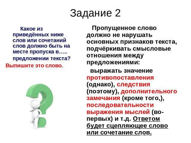 Задание 2 Какое из приведённых ниже слов или сочетаний слов должно быть на месте пропуска в….. предложении текста? Выпишите это слово. Пропущенное слово должно не нарушать основных признаков текста, подчёркивать смысловые отношения между предложения…