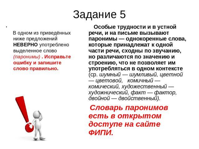 Задание 5 . В одном из приведённых ниже предложений НЕВЕРНО употреблено выделенное слово (паронимы) . Исправьте ошибку и запишите слово правильно. Особые трудности и в устной речи, и на письме вызывают паронимы — однокоренные слова, которые принадле…