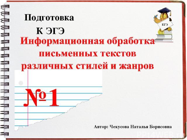 Подготовка К ЭГЭ № 1 Автор: Чекусова Наталья Борисовна ЕГЭ