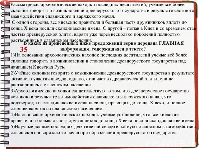 Рассматривая археологические находки последних десятилетий, учёные всё более склонны говорить о возникновении древнерусского государства в результате сложного взаимодействия славянского и варяжского начал. С одной стороны, все киевские правители и б…