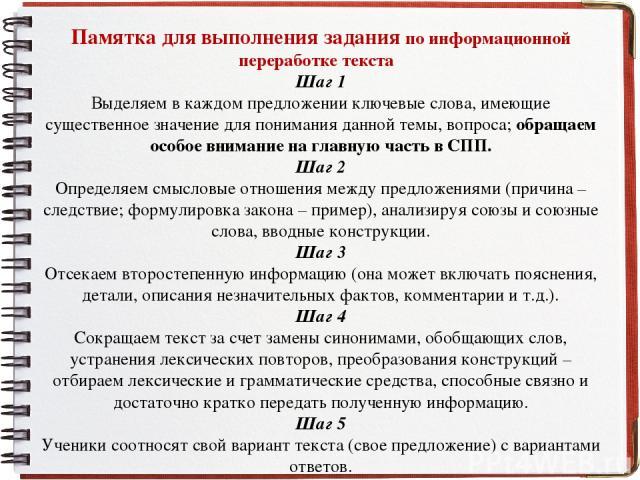 Памятка для выполнения задания по информационной переработке текста Шаг 1 Выделяем в каждом предложении ключевые слова, имеющие существенное значение для понимания данной темы, вопроса; обращаем особое внимание на главную часть в СПП. Шаг 2 Определя…