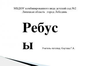 Ребусы МБДОУ комбинированного вида детский сад №2 Липецкая область город Лебедян