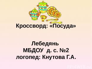 Кроссворд: «Посуда» Лебедянь МБДОУ д. с. №2 логопед: Кнутова Г.А.