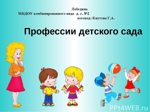 Профессии детского сада Лебедянь МБДОУ комбинированного вида д. с. №2 логопед: Кнутова Г.А.
