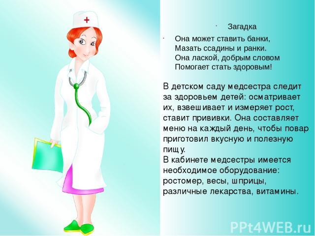 Загадка Она может ставить банки, Мазать ссадины и ранки. Она лаской, добрым словом Помогает стать здоровым! В детском саду медсестра следит за здоровьем детей: осматривает их, взвешивает и измеряет рост, ставит прививки. Она составляет меню на кажды…