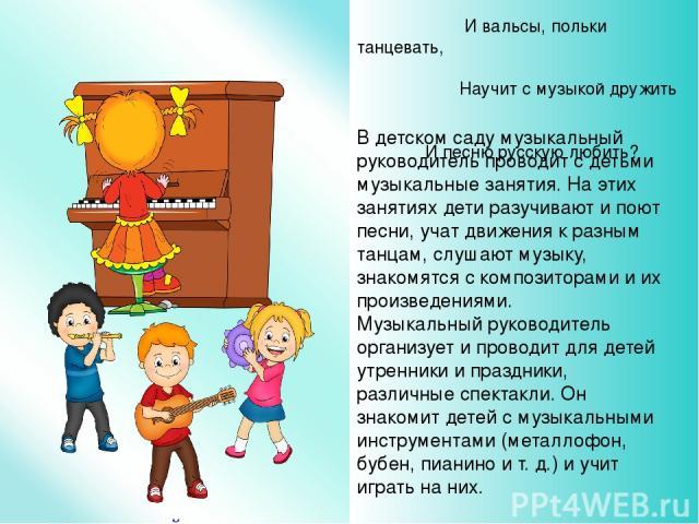 В детском саду музыкальный руководитель проводит с детьми музыкальные занятия. На этих занятиях дети разучивают и поют песни, учат движения к разным танцам, слушают музыку, знакомятся с композиторами и их произведениями. Музыкальный руководитель орг…