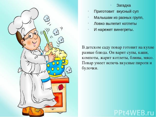 Загадка Приготовит вкусный суп Малышам из разных групп, Ловко вылепит котлеты И нарежет винегреты. В детском саду повар готовит на кухне разные блюда. Он варит супы, каши, компоты, жарит котлеты, блины, мясо. Повар умеет испечь вкусные пироги и булочки.