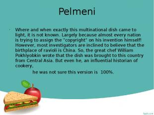 Pelmeni Where and when exactly this multinational dish came to light, it is not