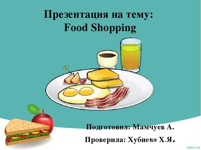 Презентация на тему: Food Shopping Подготовил: Мамчуев А. Проверила: Хубиева Х.Я.