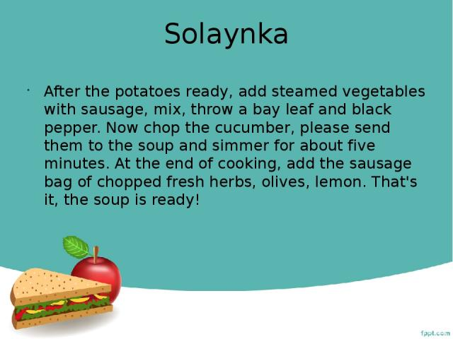 Solaynka After the potatoes ready, add steamed vegetables with sausage, mix, throw a bay leaf and black pepper. Now chop the cucumber, please send them to the soup and simmer for about five minutes. At the end of cooking, add the sausage bag of chop…