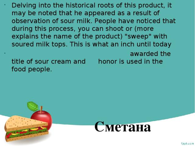 Delving into the historical roots of this product, it may be noted that he appeared as a result of observation of sour milk. People have noticed that during this process, you can shoot or (more explains the name of the product)