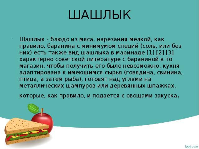 ШАШЛЫК Шашлык - блюдо из мяса, нарезания мелкой, как правило, баранина с минимумом специй (соль, или без них) есть также вид шашлыка в маринаде [1] [2] [3] характерно советской литературе с бараниной в то магазин, чтобы получить его было невозможно,…