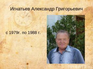 Игнатьев Александр Григорьевич с 1979г. по 1988 г.