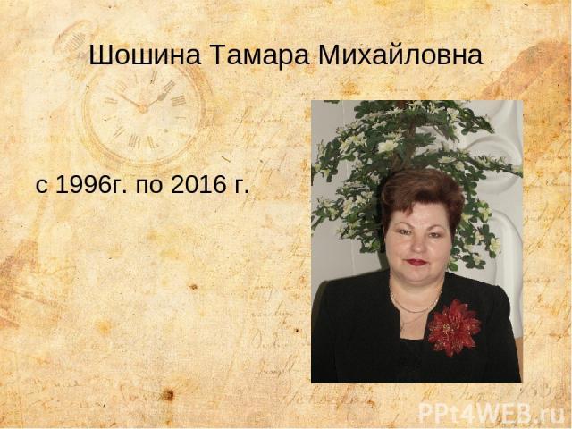 Шошина Тамара Михайловна с 1996г. по 2016 г.