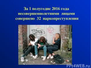 За 1 полугодие 2016 года несовершеннолетними лицами совершено 32 наркопреступлен