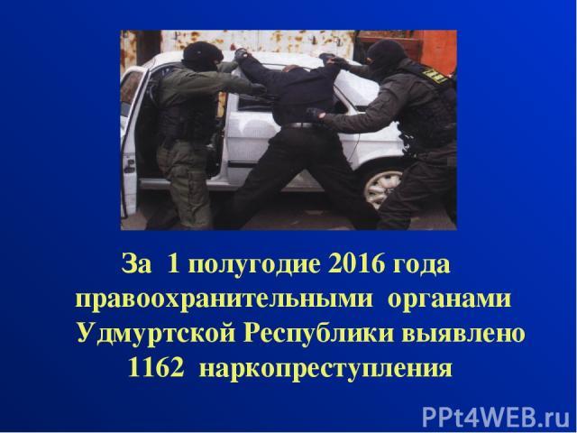 За 1 полугодие 2016 года правоохранительными органами Удмуртской Республики выявлено 1162 наркопреступления