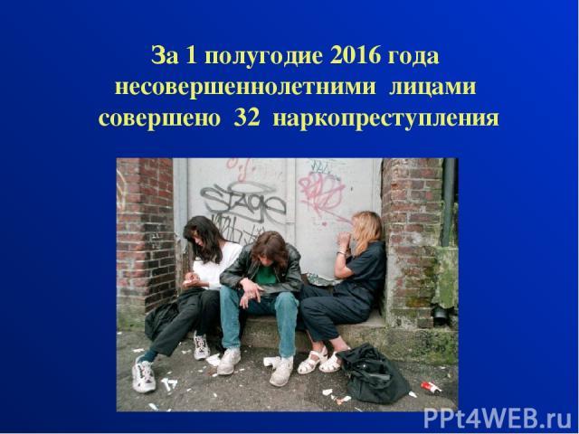 За 1 полугодие 2016 года несовершеннолетними лицами совершено 32 наркопреступления