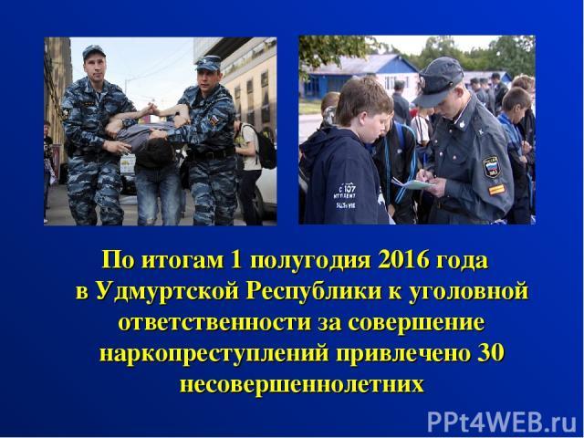 По итогам 1 полугодия 2016 года в Удмуртской Республики к уголовной ответственности за совершение наркопреступлений привлечено 30 несовершеннолетних