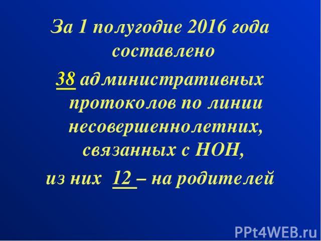 За 1 полугодие 2016 года составлено 38 административных протоколов по линии несовершеннолетних, связанных с НОН, из них 12 – на родителей