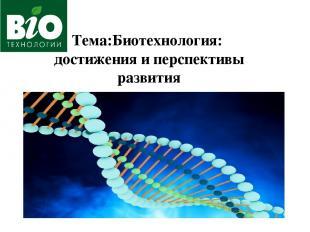 Тема:Биотехнология: достижения и перспективы развития