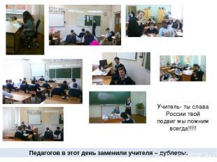 Педагогов в этот день заменили учителя – дублеры. Учитель- ты слава России твой