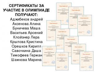 СЕРТИФИКАТЫ ЗА УЧАСТИЕ В ОЛИМПИАДЕ ПОЛУЧАЮТ: Аджибеков андрей Аксенова Алина Бун