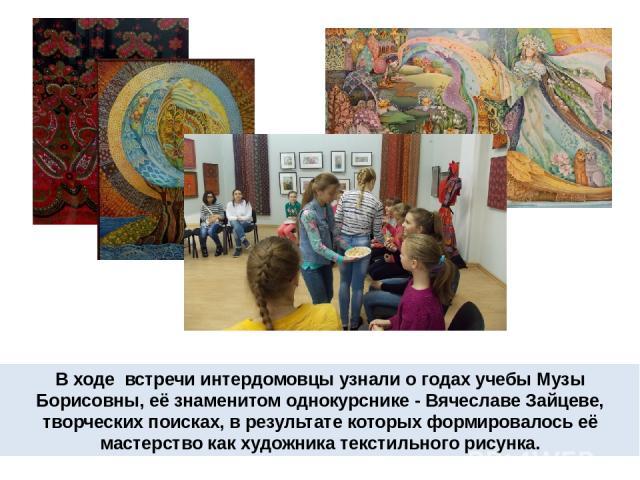 В ходе встречи интердомовцы узнали о годах учебы Музы Борисовны, её знаменитом однокурснике - Вячеславе Зайцеве, творческих поисках, в результате которых формировалось её мастерство как художника текстильного рисунка.