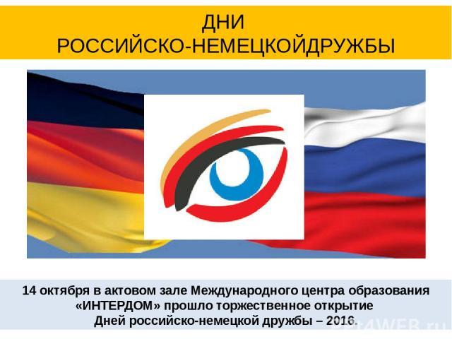 14 октября в актовом зале Международного центра образования «ИНТЕРДОМ» прошло торжественное открытие Дней российско-немецкой дружбы – 2016. ДНИ РОССИЙСКО-НЕМЕЦКОЙДРУЖБЫ
