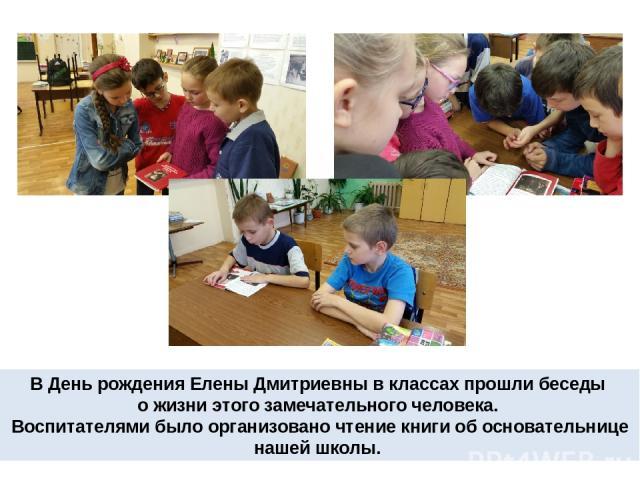 В День рождения Елены Дмитриевны в классах прошли беседы о жизни этого замечательного человека. Воспитателями было организовано чтение книги об основательнице нашей школы.