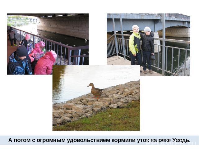 А потом с огромным удовольствием кормили уток на реке Уводь.
