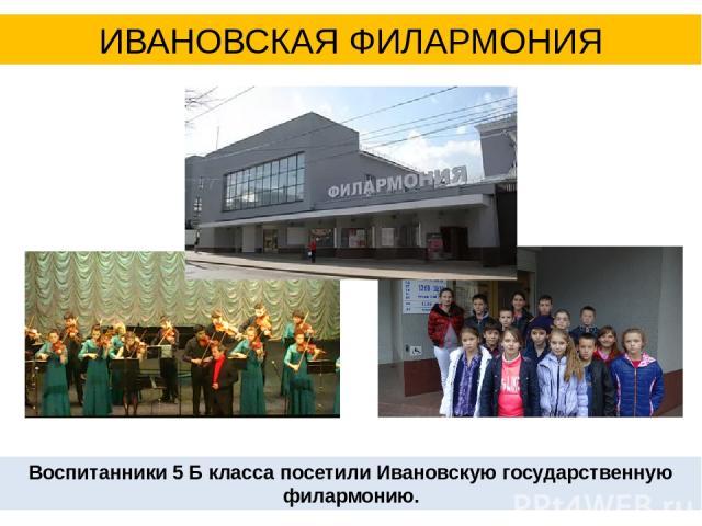 ИВАНОВСКАЯ ФИЛАРМОНИЯ Воспитанники 5 Б класса посетили Ивановскую государственную филармонию.