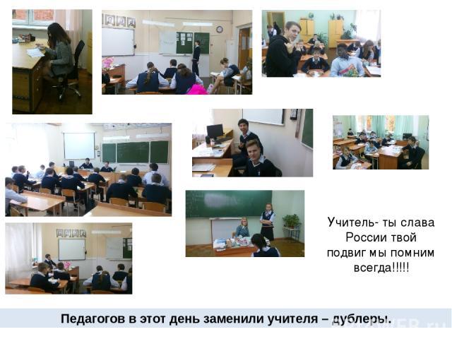 Педагогов в этот день заменили учителя – дублеры. Учитель- ты слава России твой подвиг мы помним всегда!!!!!