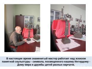В настоящее время знаменитый мастер работает над эскизом памятной скульптуры - с