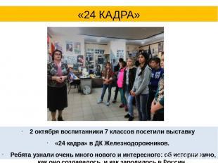 2 октября воспитанники 7 классов посетили выставку «24 кадра» в ДК Железнодорожн