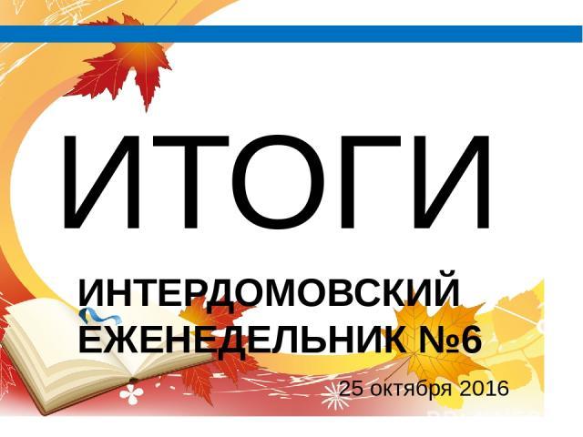 ИТОГИ ИНТЕРДОМОВСКИЙ ЕЖЕНЕДЕЛЬНИК №6 25 октября 2016