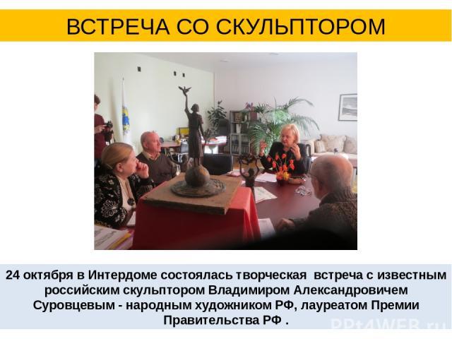 24 октября в Интердоме состоялась творческая встреча с известным российским скульптором Владимиром Александровичем Суровцевым - народным художником РФ, лауреатом Премии Правительства РФ . ВСТРЕЧА СО СКУЛЬПТОРОМ