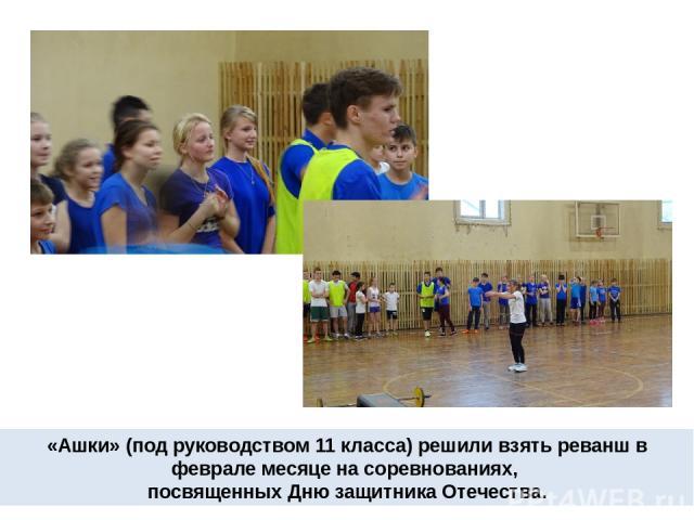 «Ашки» (под руководством 11 класса) решили взять реванш в феврале месяце на соревнованиях, посвященных Дню защитника Отечества.