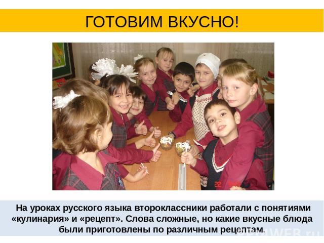 На уроках русского языка второклассники работали с понятиями «кулинария» и «рецепт». Слова сложные, но какие вкусные блюда были приготовлены по различным рецептам. ГОТОВИМ ВКУСНО!