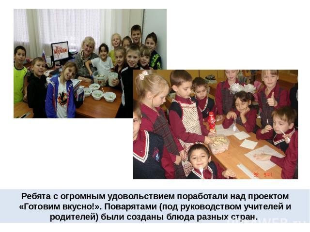 Ребята с огромным удовольствием поработали над проектом «Готовим вкусно!». Поварятами (под руководством учителей и родителей) были созданы блюда разных стран.