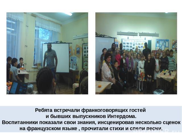 Ребята встречали франкоговорящих гостей и бывших выпускников Интердома. Воспитанники показали свои знания, инсценировав несколько сценок на французском языке , прочитали стихи и спели песни.