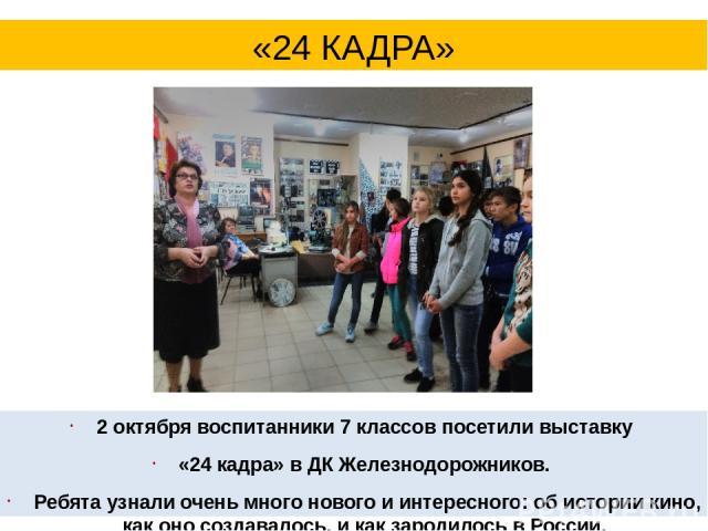 2 октября воспитанники 7 классов посетили выставку «24 кадра» в ДК Железнодорожников. Ребята узнали очень много нового и интересного: об истории кино, как оно создавалось, и как зародилось в России. «24 КАДРА»